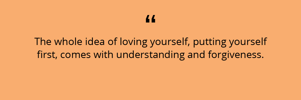 Quote: The whole idea of loving yourself, putting yourself first, comes with understanding and forgiveness.