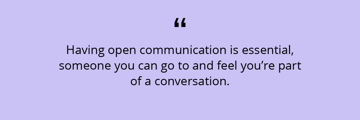 Quote: Having open communication is essential, someone you can go to and feel you're part of a conversation.