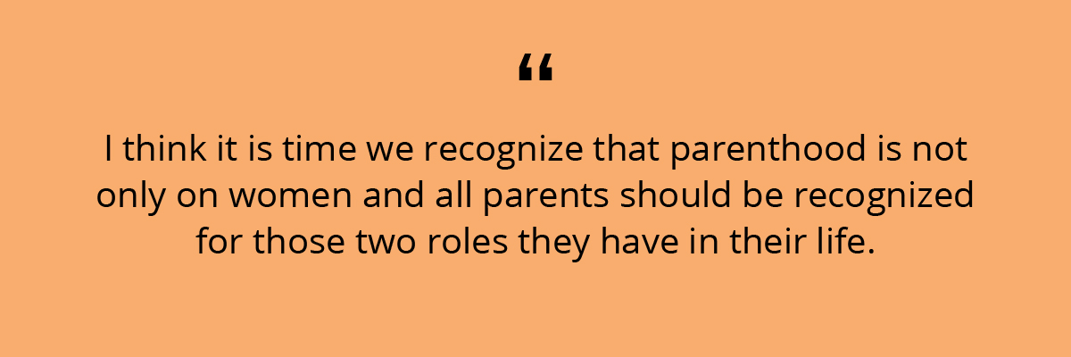 Quote: I think it is time we recognize that parenthood is not only on women and all parents should be recognized for those two roles they have in their life.