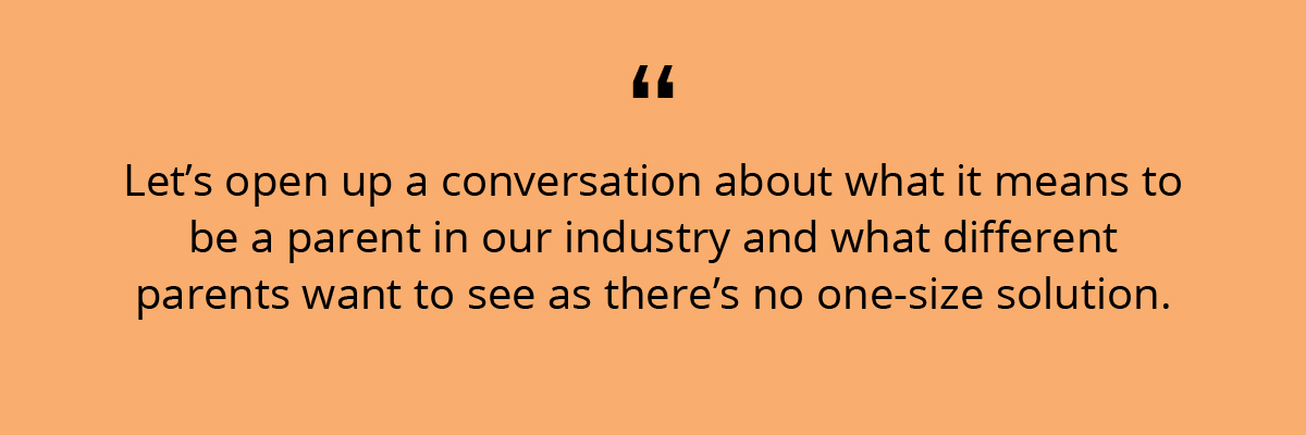 Quote: Let's open up a conversation about what it means to be a parent in our industry and what different parents want to see as there's no one-size solution.